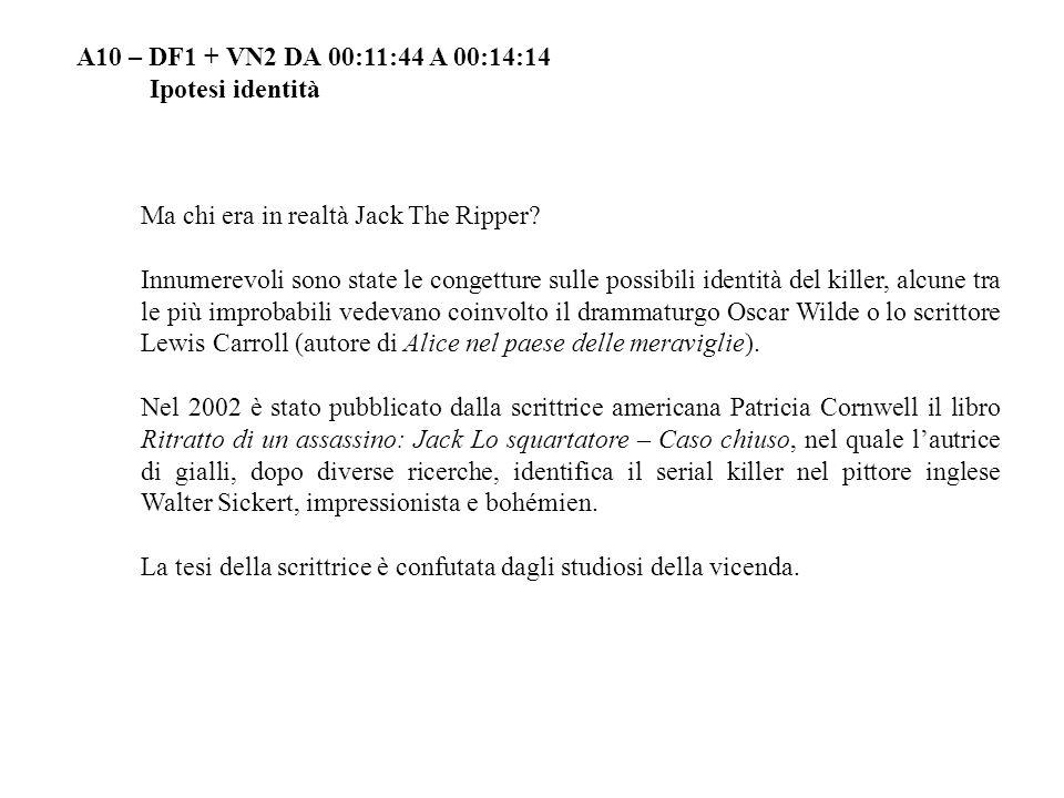 A10 – DF1 + VN2 DA 00:11:44 A 00:14:14 Ipotesi identità Ma chi era in realtà Jack The Ripper.