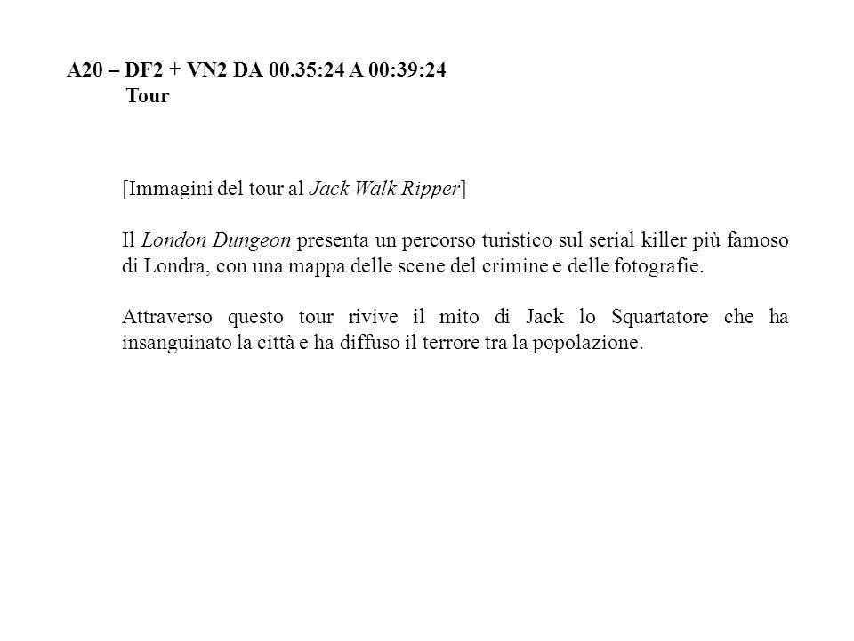 A20 – DF2 + VN2 DA 00.35:24 A 00:39:24 Tour [Immagini del tour al Jack Walk Ripper] Il London Dungeon presenta un percorso turistico sul serial killer più famoso di Londra, con una mappa delle scene del crimine e delle fotografie.