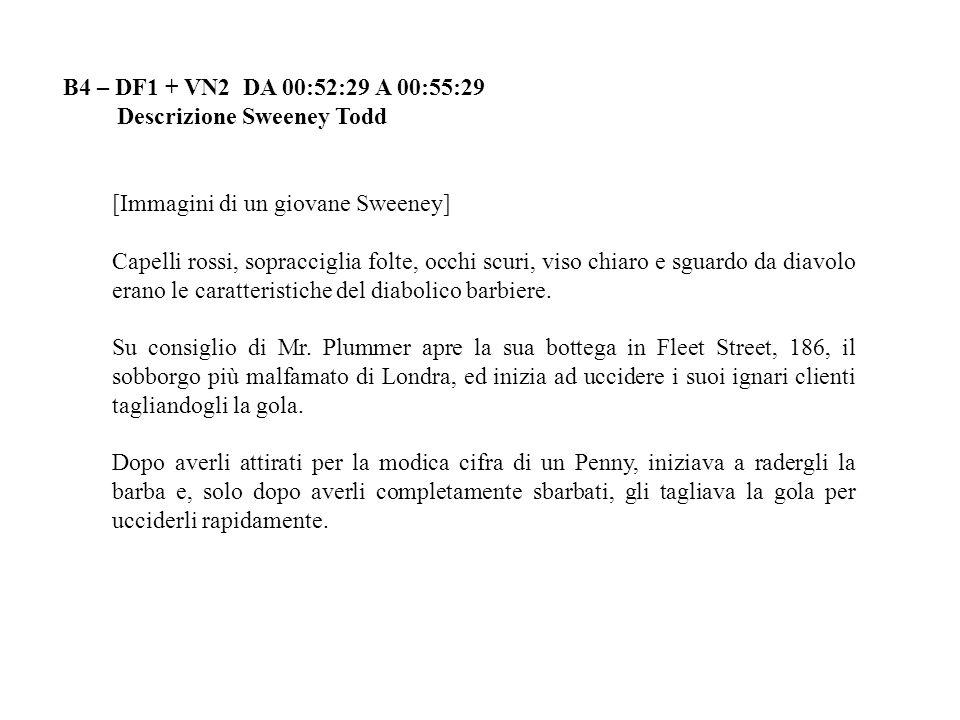 B4 – DF1 + VN2 DA 00:52:29 A 00:55:29 Descrizione Sweeney Todd [Immagini di un giovane Sweeney] Capelli rossi, sopracciglia folte, occhi scuri, viso c
