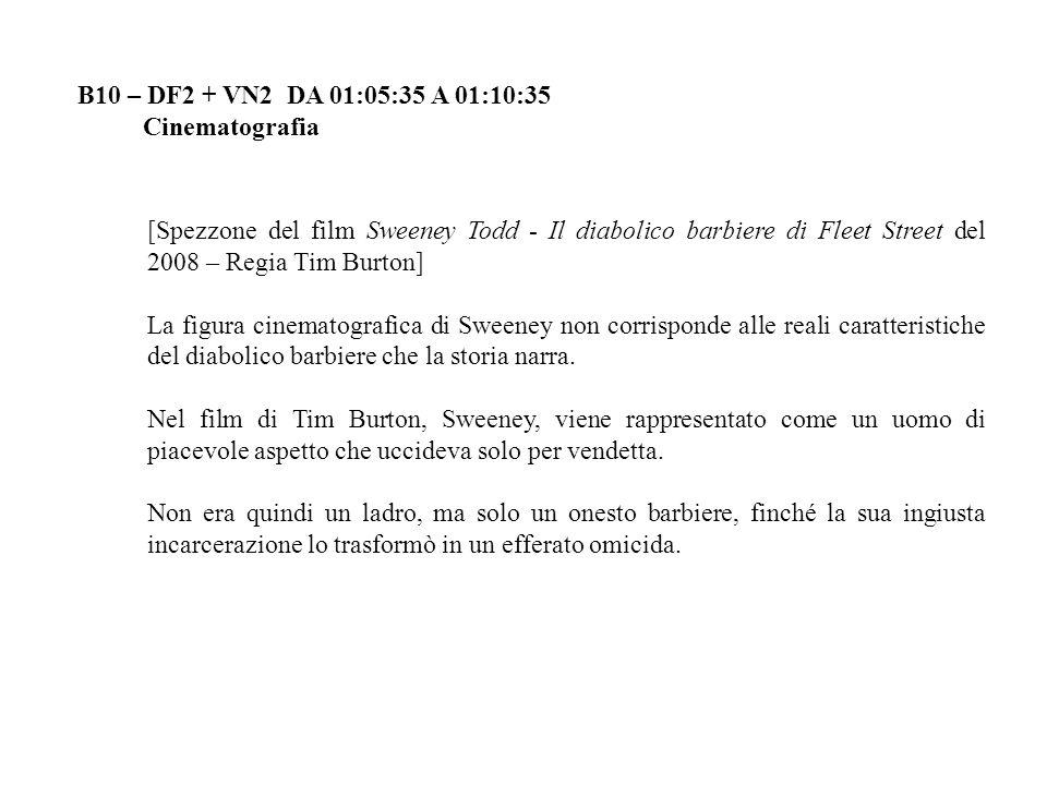 B10 – DF2 + VN2 DA 01:05:35 A 01:10:35 Cinematografia [Spezzone del film Sweeney Todd - Il diabolico barbiere di Fleet Street del 2008 – Regia Tim Burton] La figura cinematografica di Sweeney non corrisponde alle reali caratteristiche del diabolico barbiere che la storia narra.