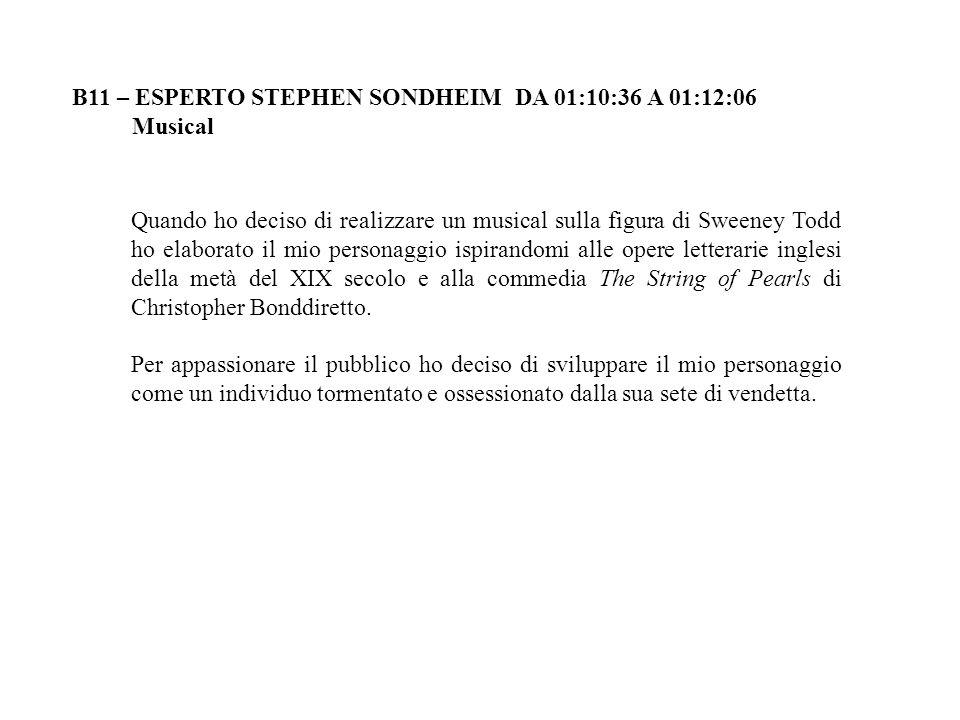 B11 – ESPERTO STEPHEN SONDHEIM DA 01:10:36 A 01:12:06 Musical Quando ho deciso di realizzare un musical sulla figura di Sweeney Todd ho elaborato il m