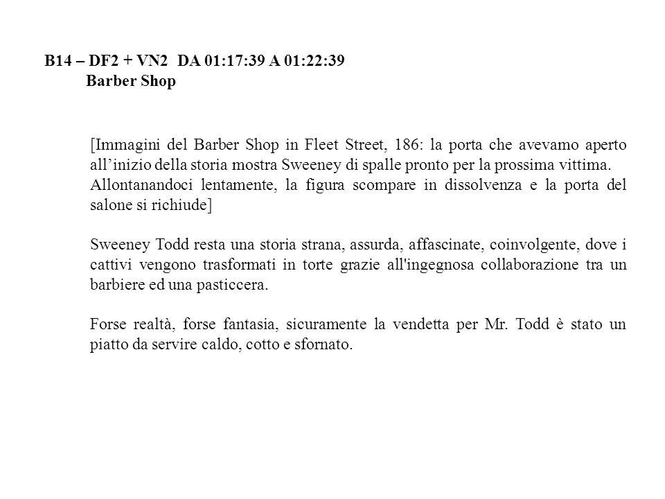 B14 – DF2 + VN2 DA 01:17:39 A 01:22:39 Barber Shop [Immagini del Barber Shop in Fleet Street, 186: la porta che avevamo aperto allinizio della storia mostra Sweeney di spalle pronto per la prossima vittima.