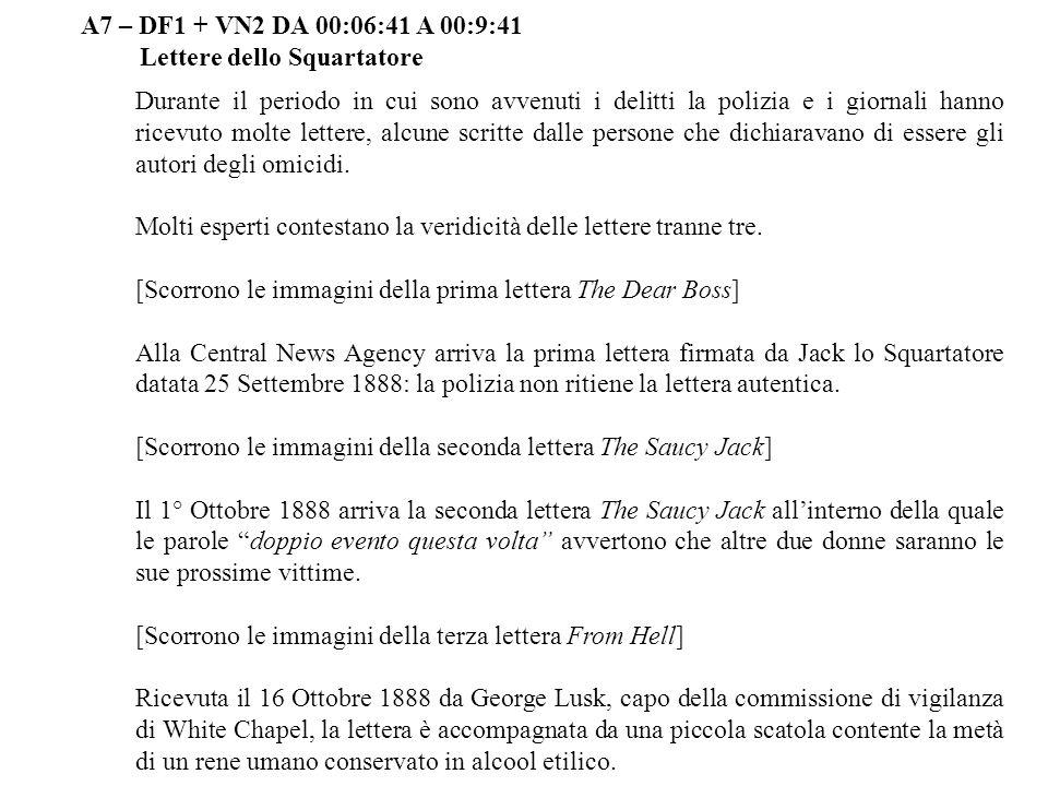 A7 – DF1 + VN2 DA 00:06:41 A 00:9:41 Lettere dello Squartatore Durante il periodo in cui sono avvenuti i delitti la polizia e i giornali hanno ricevut