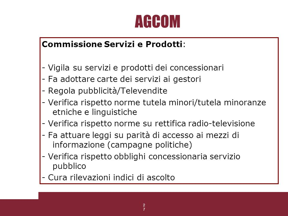 27 AGCOM Commissione Servizi e Prodotti: - Vigila su servizi e prodotti dei concessionari - Fa adottare carte dei servizi ai gestori - Regola pubblici