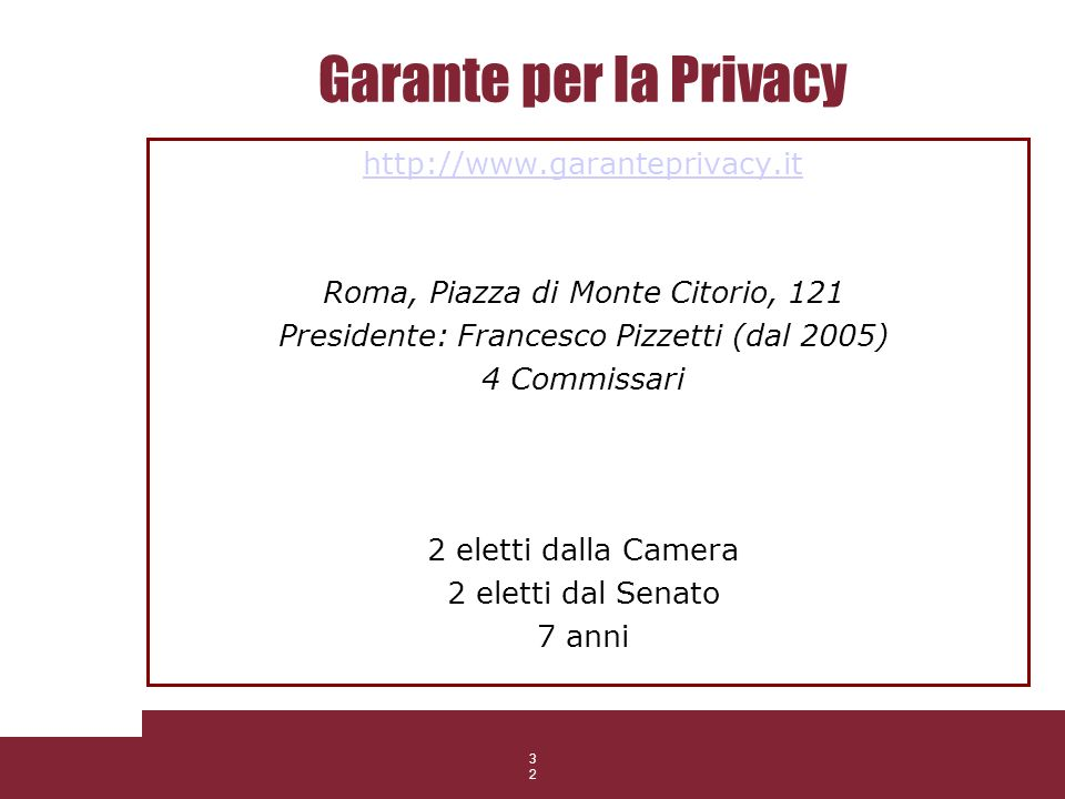 32 Garante per la Privacy http://www.garanteprivacy.it Roma, Piazza di Monte Citorio, 121 Presidente: Francesco Pizzetti (dal 2005) 4 Commissari 2 ele