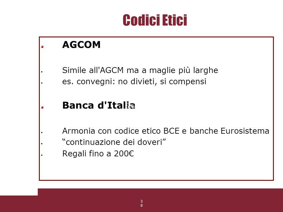 38 Codici Etici AGCOM Simile all'AGCM ma a maglie più larghe es. convegni: no divieti, si compensi Banca d'Italia Armonia con codice etico BCE e banch