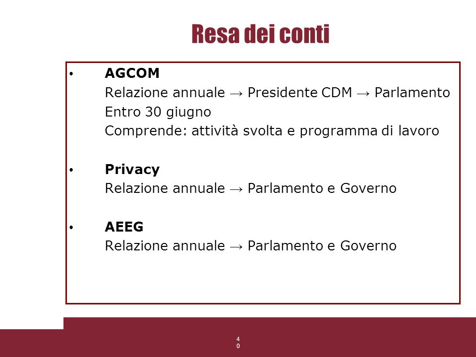 40 Resa dei conti AGCOM Relazione annuale Presidente CDM Parlamento Entro 30 giugno Comprende: attività svolta e programma di lavoro Privacy Relazione
