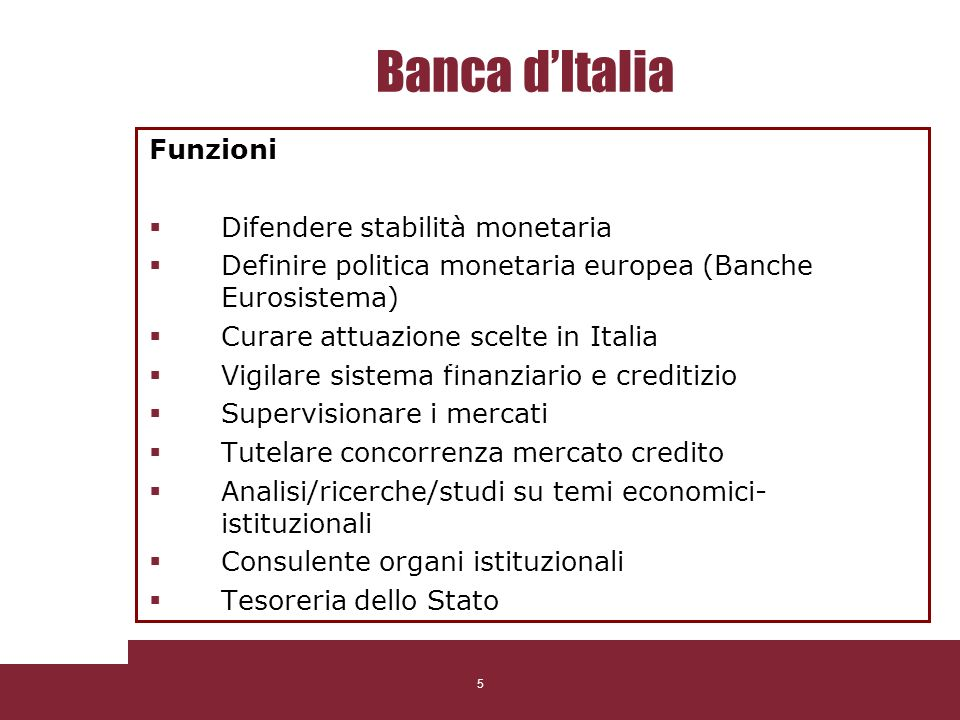 5 Banca dItalia Funzioni Difendere stabilità monetaria Definire politica monetaria europea (Banche Eurosistema) Curare attuazione scelte in Italia Vig