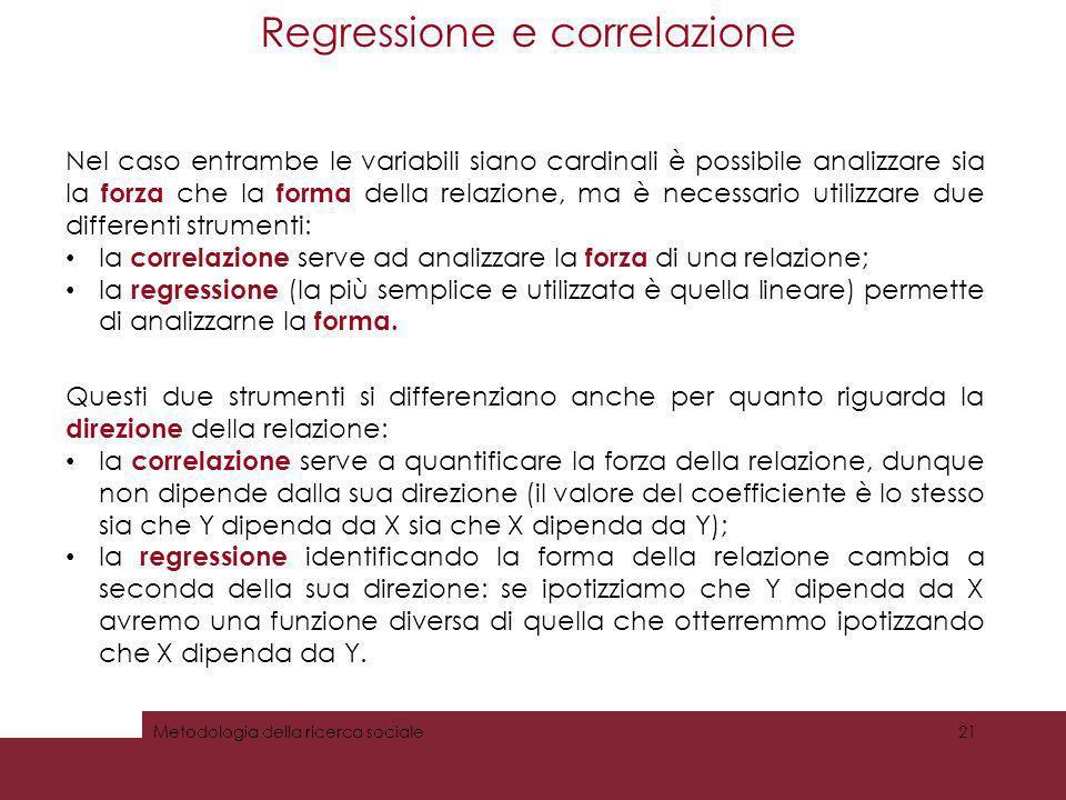 Regressione e correlazione Metodologia della ricerca sociale21 Nel caso entrambe le variabili siano cardinali è possibile analizzare sia la forza che