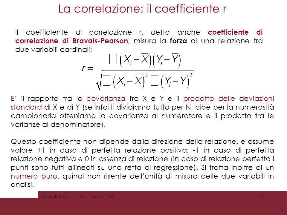 La correlazione: il coefficiente r Metodologia della ricerca sociale22 Il coefficiente di correlazione r, detto anche coefficiente di correlazione di