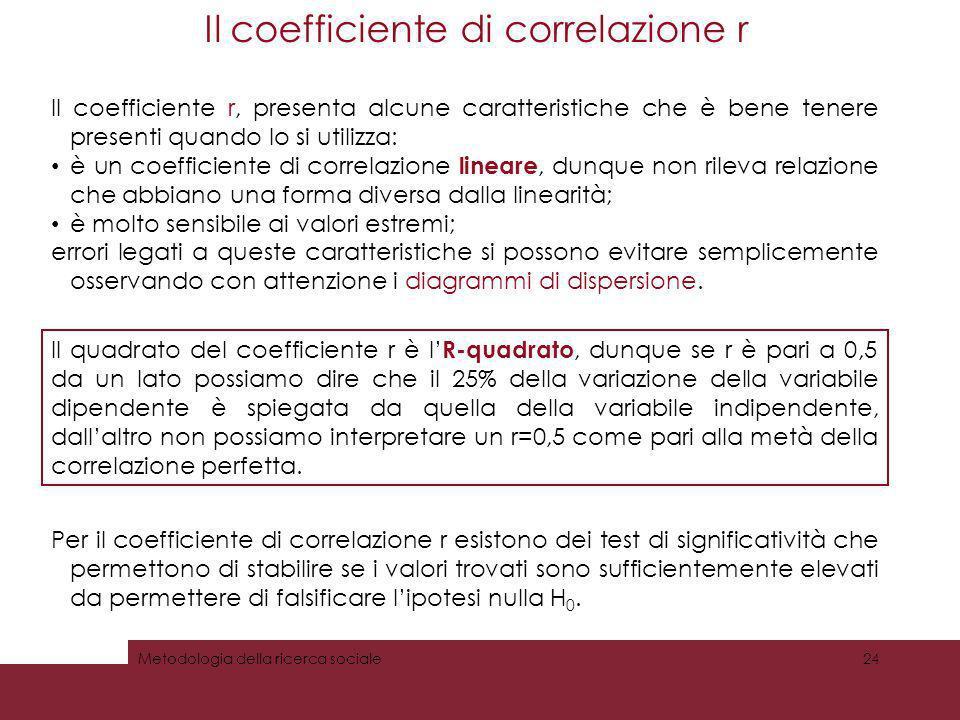 Il coefficiente di correlazione r Metodologia della ricerca sociale24 Il coefficiente r, presenta alcune caratteristiche che è bene tenere presenti qu