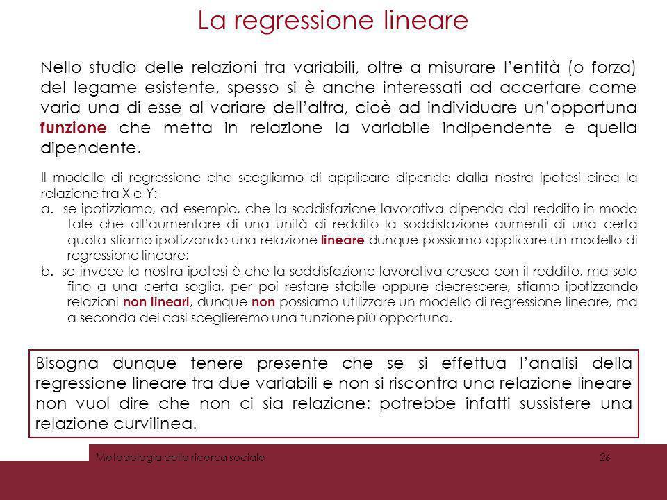 La regressione lineare Metodologia della ricerca sociale26 Nello studio delle relazioni tra variabili, oltre a misurare lentità (o forza) del legame e