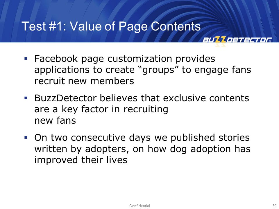 Confidential39 Test #1: Value of Page Contents Facebook page customization provides applications to create groups to engage fans recruit new members BuzzDetector believes that exclusive contents are a key factor in recruiting new fans On two consecutive days we published stories written by adopters, on how dog adoption has improved their lives