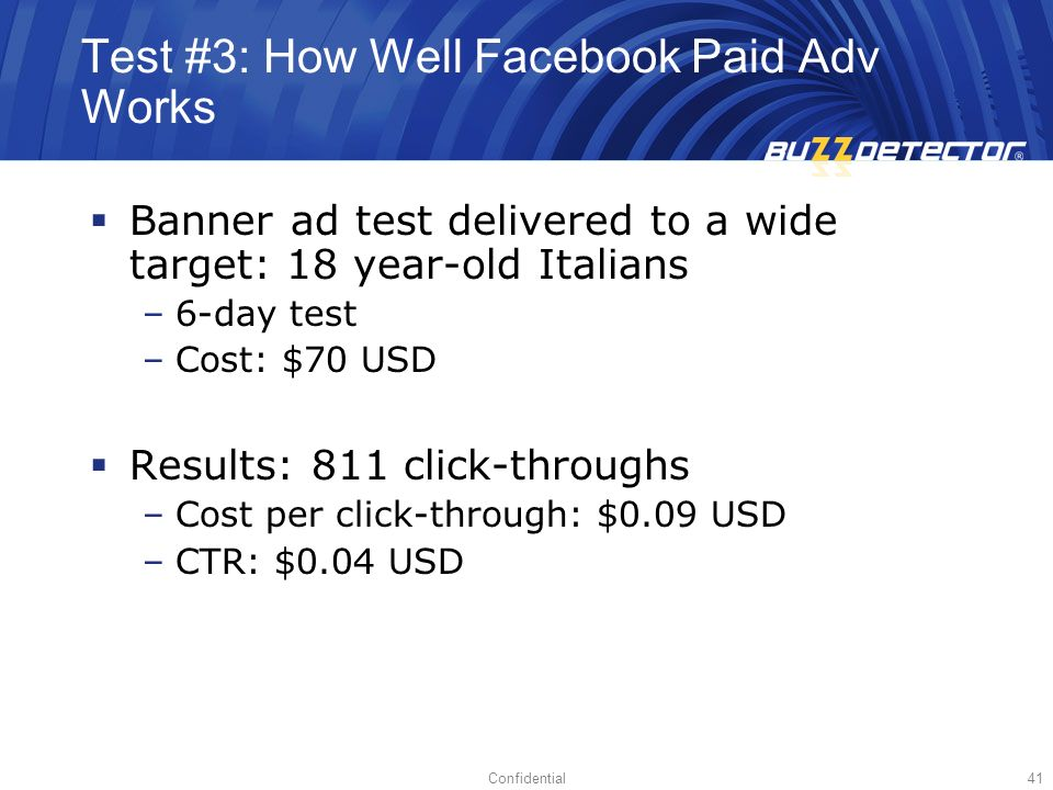 Confidential41 Test #3: How Well Facebook Paid Adv Works Banner ad test delivered to a wide target: 18 year-old Italians –6-day test –Cost: $70 USD Results: 811 click-throughs –Cost per click-through: $0.09 USD –CTR: $0.04 USD