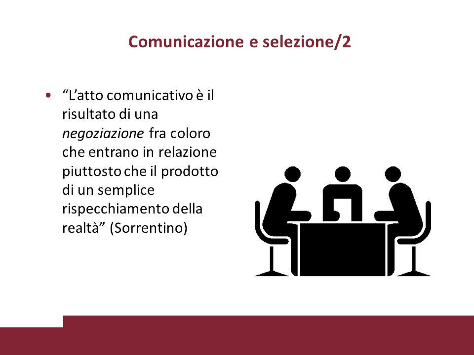 Comunicazione e selezione/2 Latto comunicativo è il risultato di una negoziazione fra coloro che entrano in relazione piuttosto che il prodotto di un semplice rispecchiamento della realtà (Sorrentino)