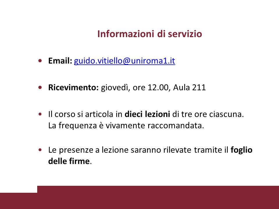 Informazioni di servizio Email: guido.vitiello@uniroma1.itguido.vitiello@uniroma1.it Ricevimento: giovedì, ore 12.00, Aula 211 Il corso si articola in dieci lezioni di tre ore ciascuna.