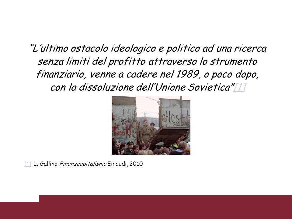 Lultimo ostacolo ideologico e politico ad una ricerca senza limiti del profitto attraverso lo strumento finanziario, venne a cadere nel 1989, o poco d