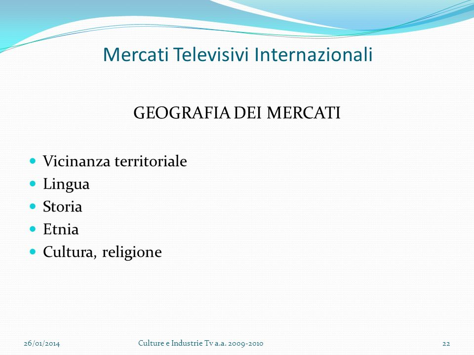 Mercati Televisivi Internazionali GEOGRAFIA DEI MERCATI Vicinanza territoriale Lingua Storia Etnia Cultura, religione 26/01/2014Culture e Industrie Tv a.a.