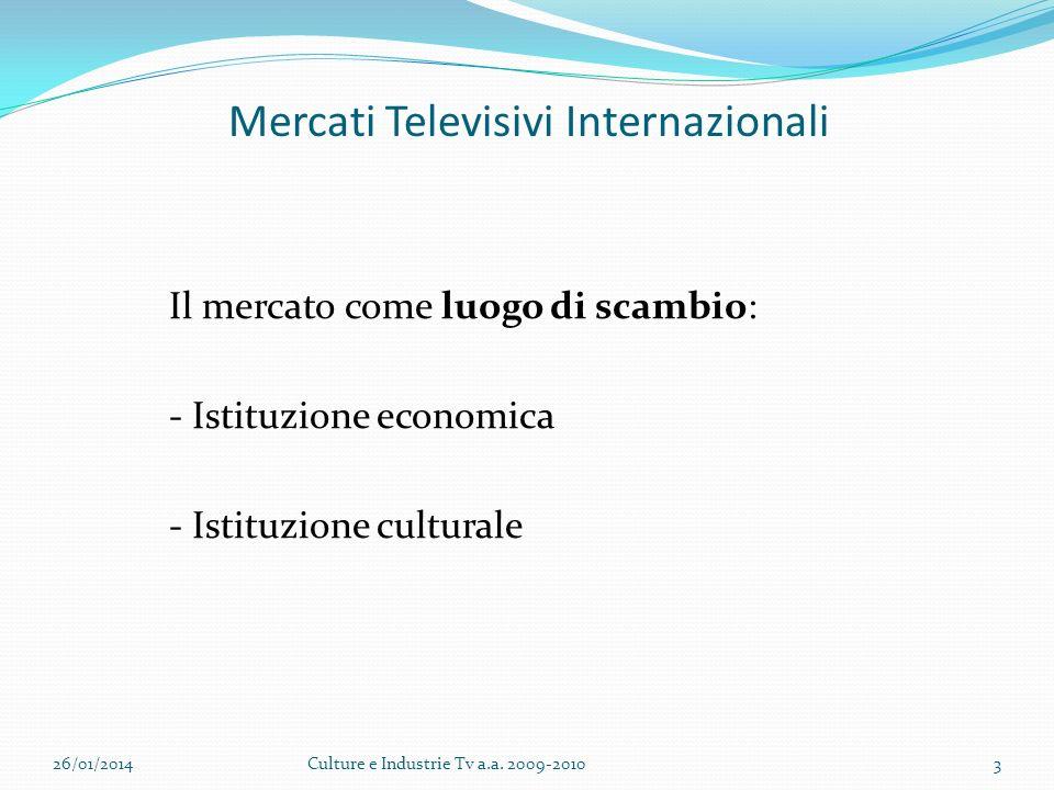 Mercati Televisivi Internazionali Il mercato come luogo di scambio: - Istituzione economica - Istituzione culturale 26/01/2014Culture e Industrie Tv a.a.
