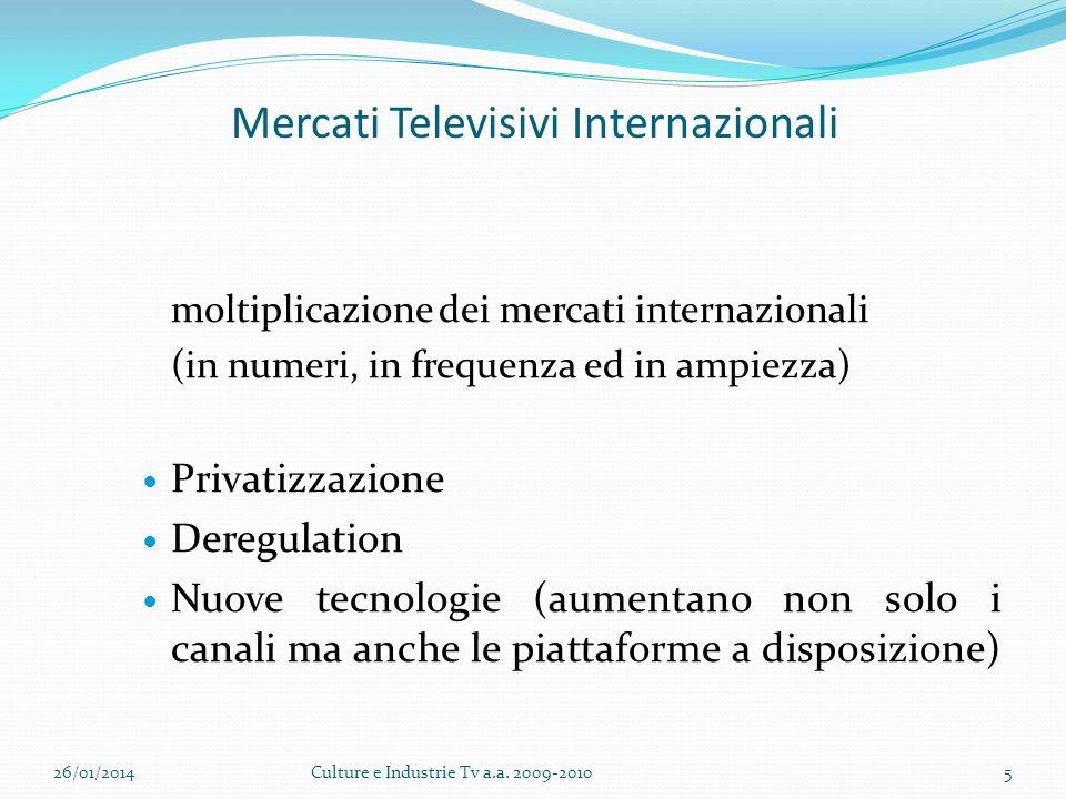 Mercati Televisivi Internazionali moltiplicazione dei mercati internazionali (in numeri, in frequenza ed in ampiezza) Privatizzazione Deregulation Nuove tecnologie (aumentano non solo i canali ma anche le piattaforme a disposizione) 26/01/2014Culture e Industrie Tv a.a.