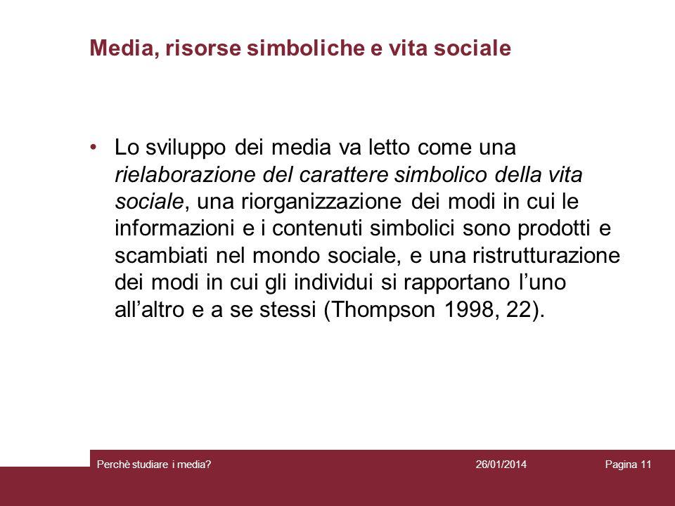 26/01/2014 Perchè studiare i media? Pagina 11 Media, risorse simboliche e vita sociale Lo sviluppo dei media va letto come una rielaborazione del cara