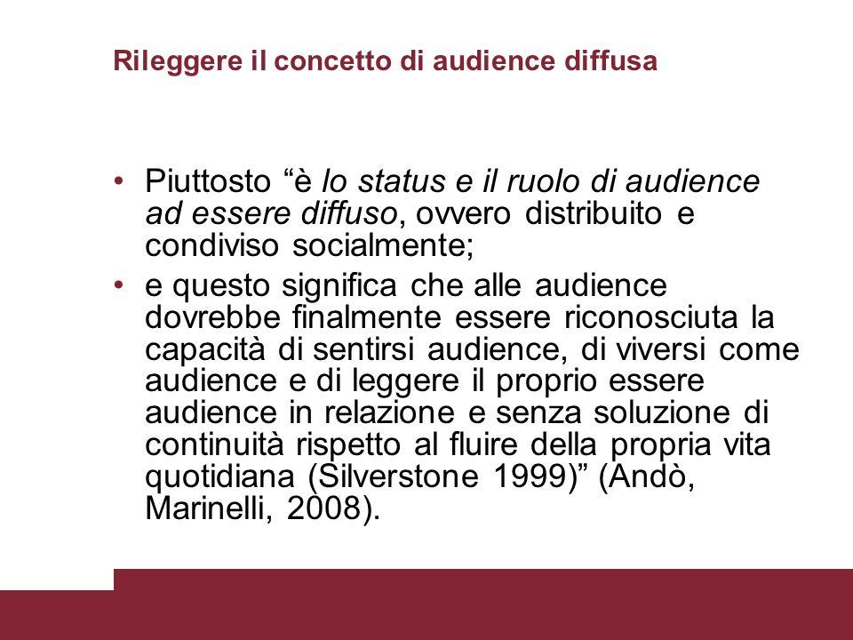 Rileggere il concetto di audience diffusa Piuttosto è lo status e il ruolo di audience ad essere diffuso, ovvero distribuito e condiviso socialmente;