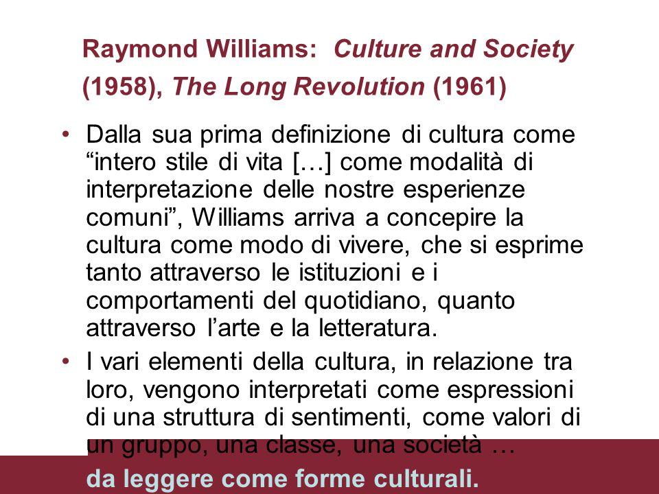 Raymond Williams: Culture and Society (1958), The Long Revolution (1961) Dalla sua prima definizione di cultura come intero stile di vita […] come mod