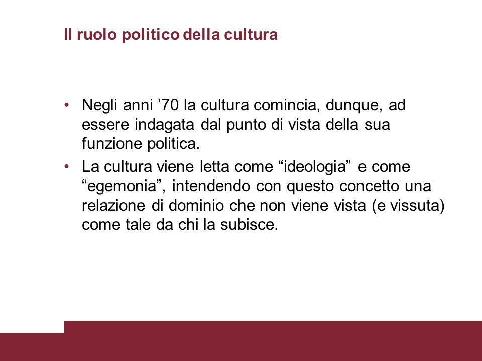 Il ruolo politico della cultura Negli anni 70 la cultura comincia, dunque, ad essere indagata dal punto di vista della sua funzione politica. La cultu