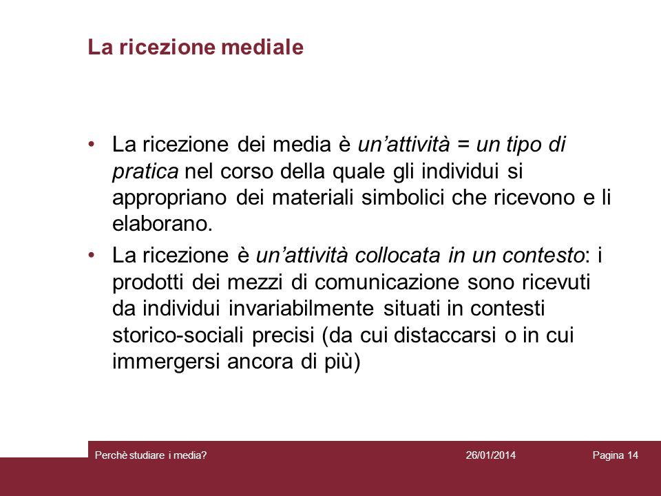 26/01/2014 Perchè studiare i media? Pagina 14 La ricezione mediale La ricezione dei media è unattività = un tipo di pratica nel corso della quale gli