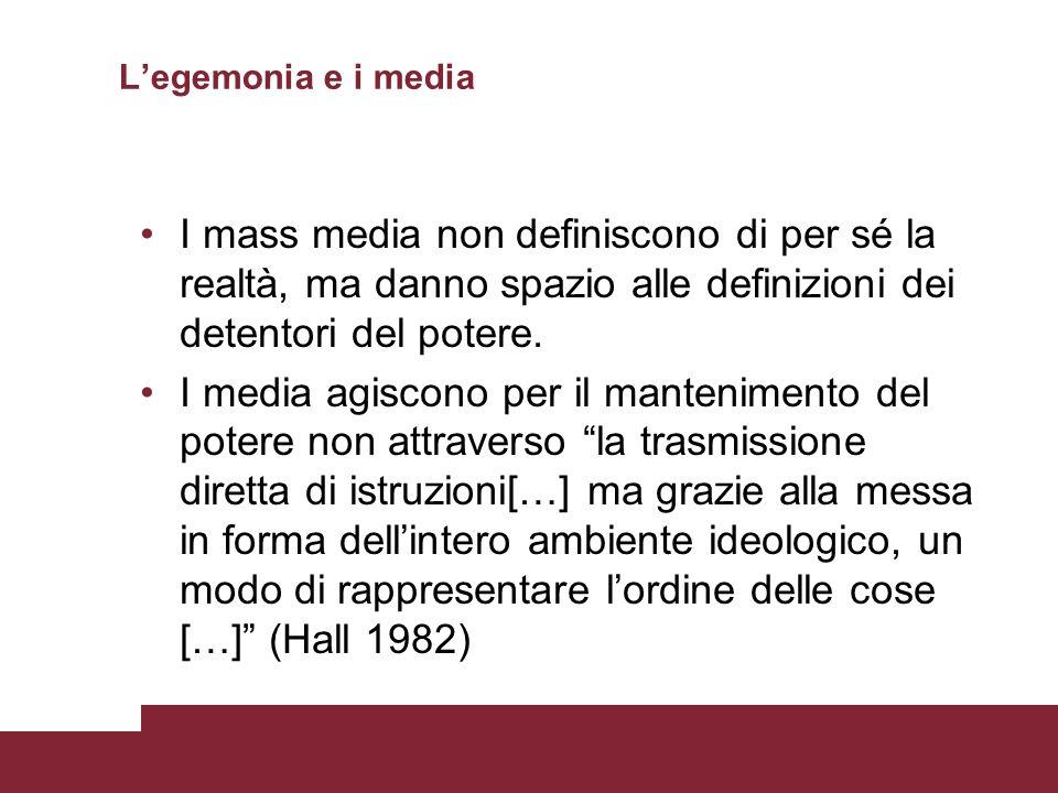 Legemonia e i media I mass media non definiscono di per sé la realtà, ma danno spazio alle definizioni dei detentori del potere. I media agiscono per