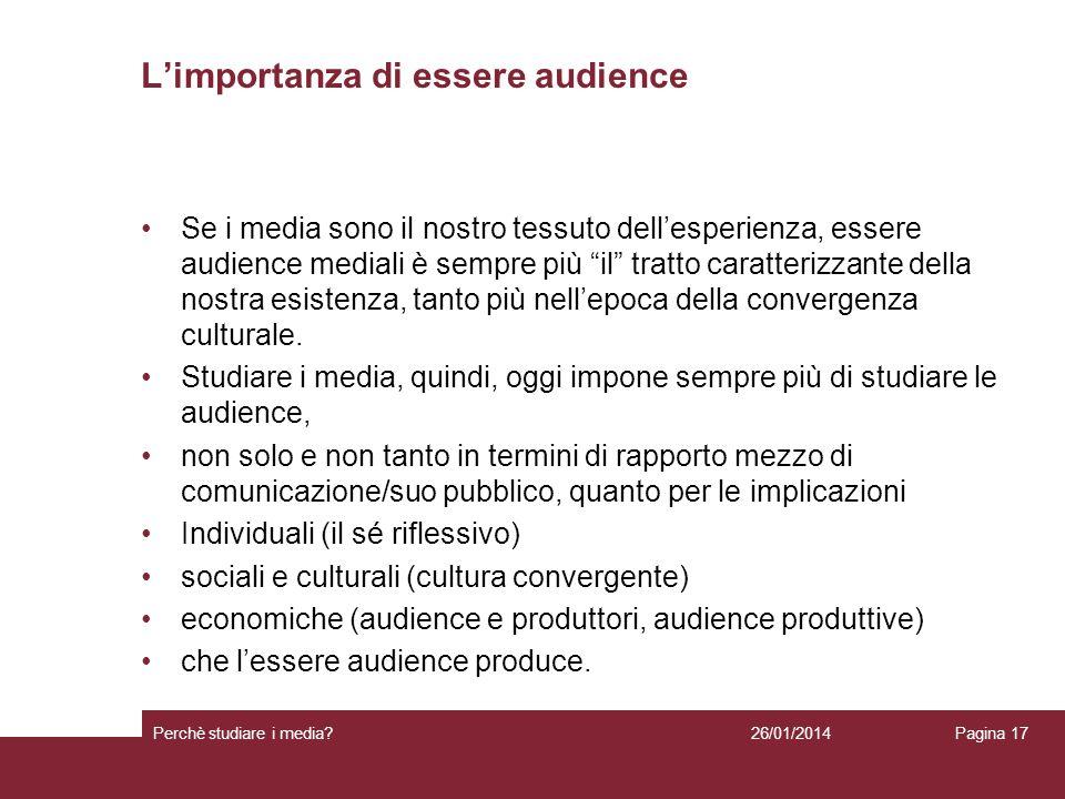 26/01/2014 Perchè studiare i media? Pagina 17 Limportanza di essere audience Se i media sono il nostro tessuto dellesperienza, essere audience mediali
