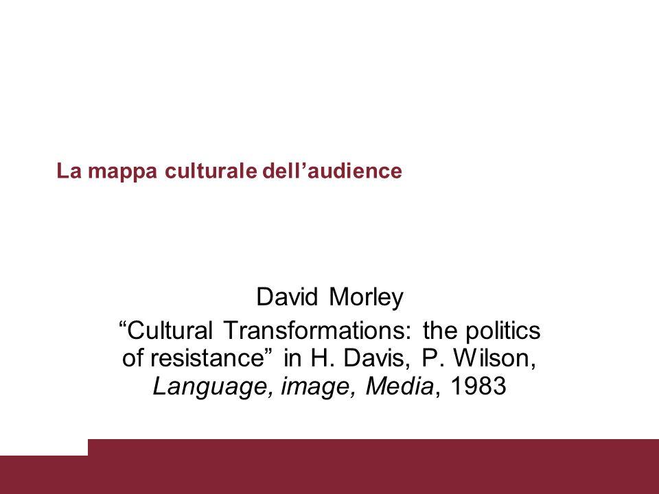 La mappa culturale dellaudience David Morley Cultural Transformations: the politics of resistance in H. Davis, P. Wilson, Language, image, Media, 1983
