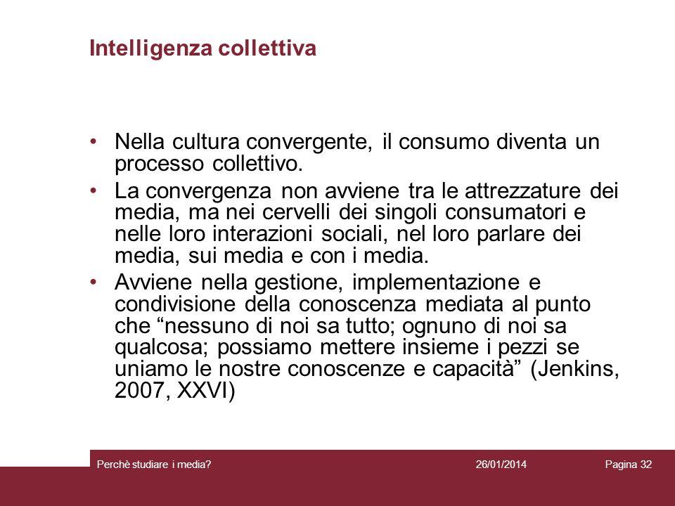 26/01/2014 Perchè studiare i media? Pagina 32 Intelligenza collettiva Nella cultura convergente, il consumo diventa un processo collettivo. La converg