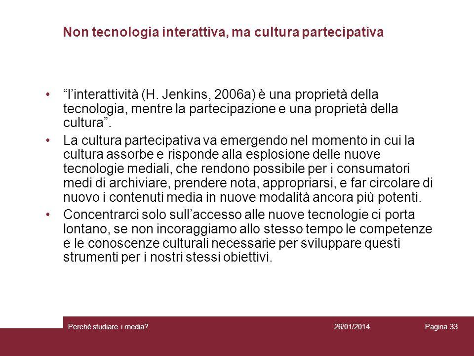 26/01/2014 Perchè studiare i media? Pagina 33 Non tecnologia interattiva, ma cultura partecipativa linterattività (H. Jenkins, 2006a) è una proprietà