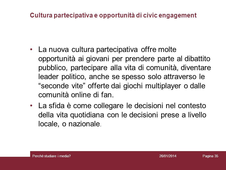 26/01/2014 Perchè studiare i media? Pagina 35 Cultura partecipativa e opportunità di civic engagement La nuova cultura partecipativa offre molte oppor