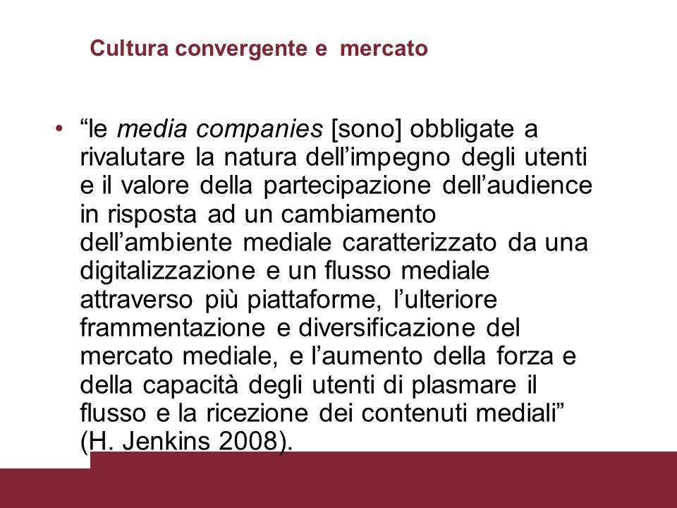 Cultura convergente e mercato le media companies [sono] obbligate a rivalutare la natura dellimpegno degli utenti e il valore della partecipazione del