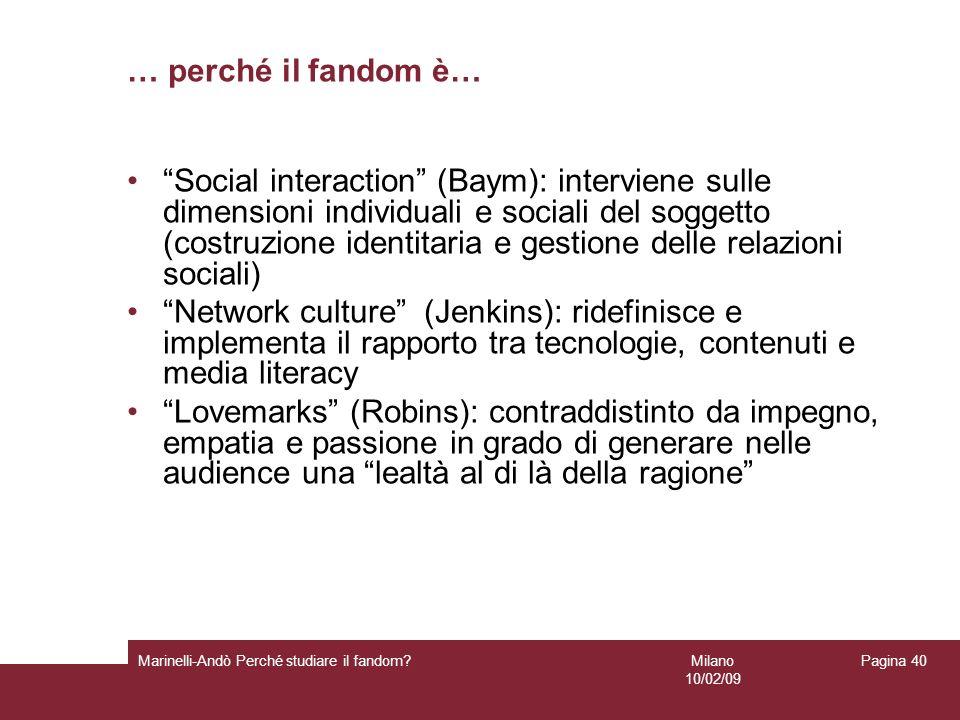 Milano 10/02/09 Marinelli-Andò Perché studiare il fandom? Pagina 40 … perché il fandom è… Social interaction (Baym): interviene sulle dimensioni indiv