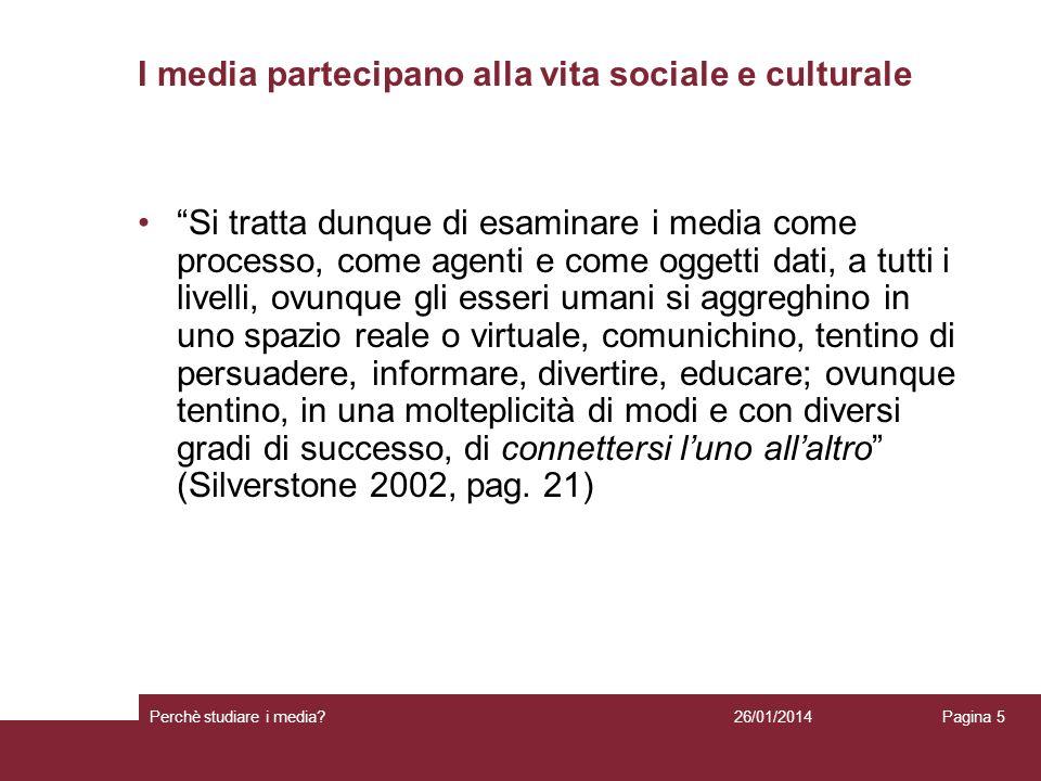 26/01/2014 Perchè studiare i media? Pagina 5 I media partecipano alla vita sociale e culturale Si tratta dunque di esaminare i media come processo, co