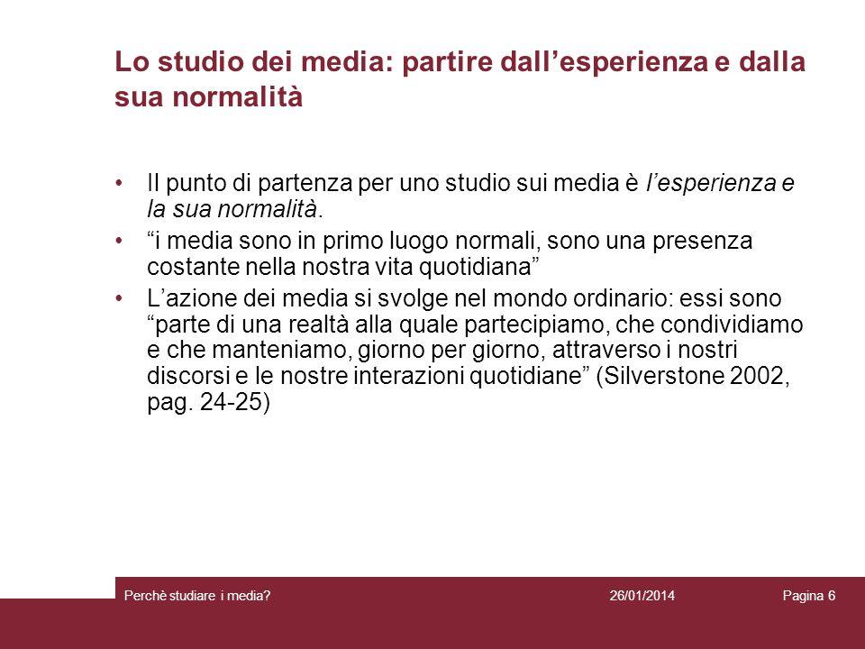 26/01/2014 Perchè studiare i media? Pagina 6 Lo studio dei media: partire dallesperienza e dalla sua normalità Il punto di partenza per uno studio sui