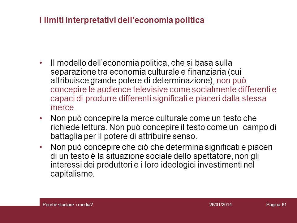 26/01/2014 Perchè studiare i media? Pagina 61 I limiti interpretativi delleconomia politica Il modello delleconomia politica, che si basa sulla separa
