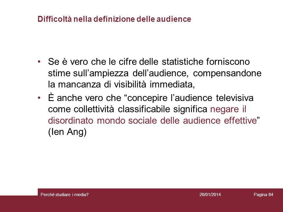 26/01/2014 Perchè studiare i media? Pagina 64 Difficoltà nella definizione delle audience Se è vero che le cifre delle statistiche forniscono stime su