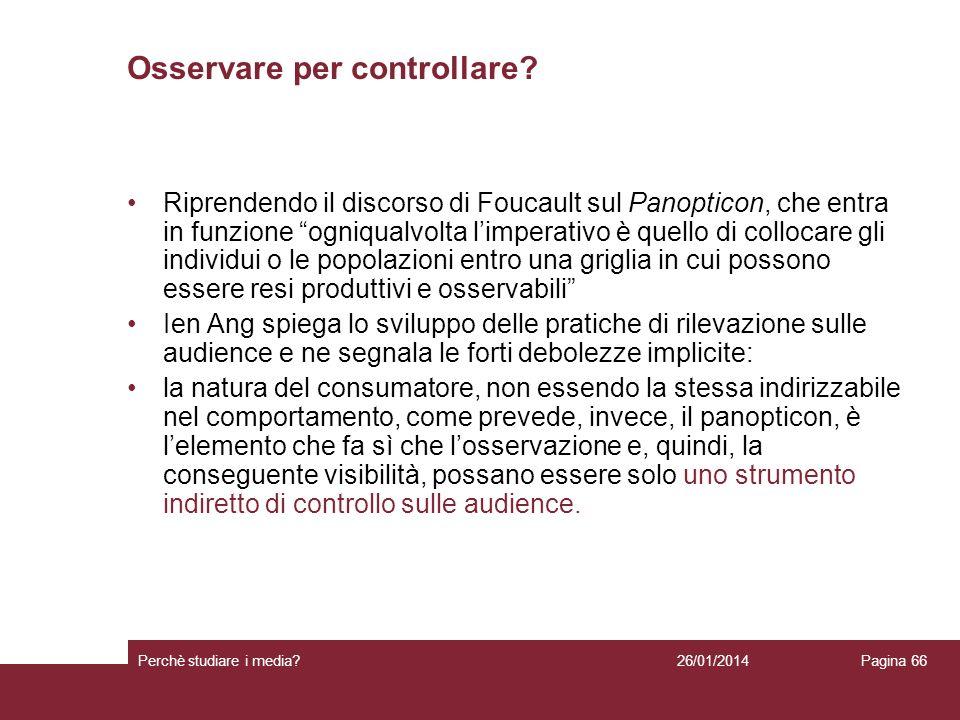 26/01/2014 Perchè studiare i media? Pagina 66 Osservare per controllare? Riprendendo il discorso di Foucault sul Panopticon, che entra in funzione ogn