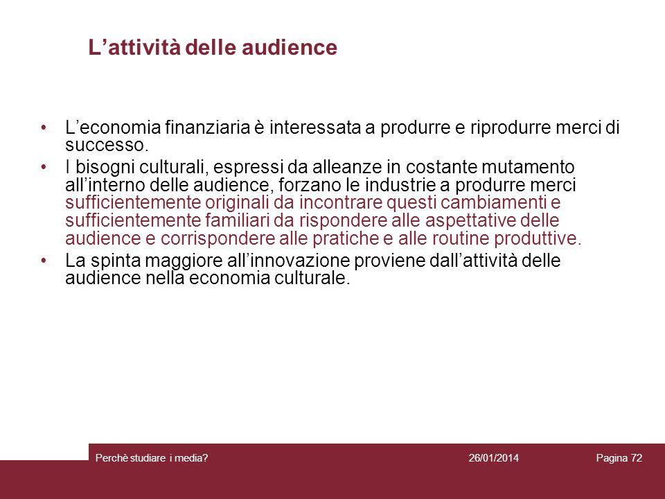 26/01/2014 Perchè studiare i media? Pagina 72 Lattività delle audience Leconomia finanziaria è interessata a produrre e riprodurre merci di successo.