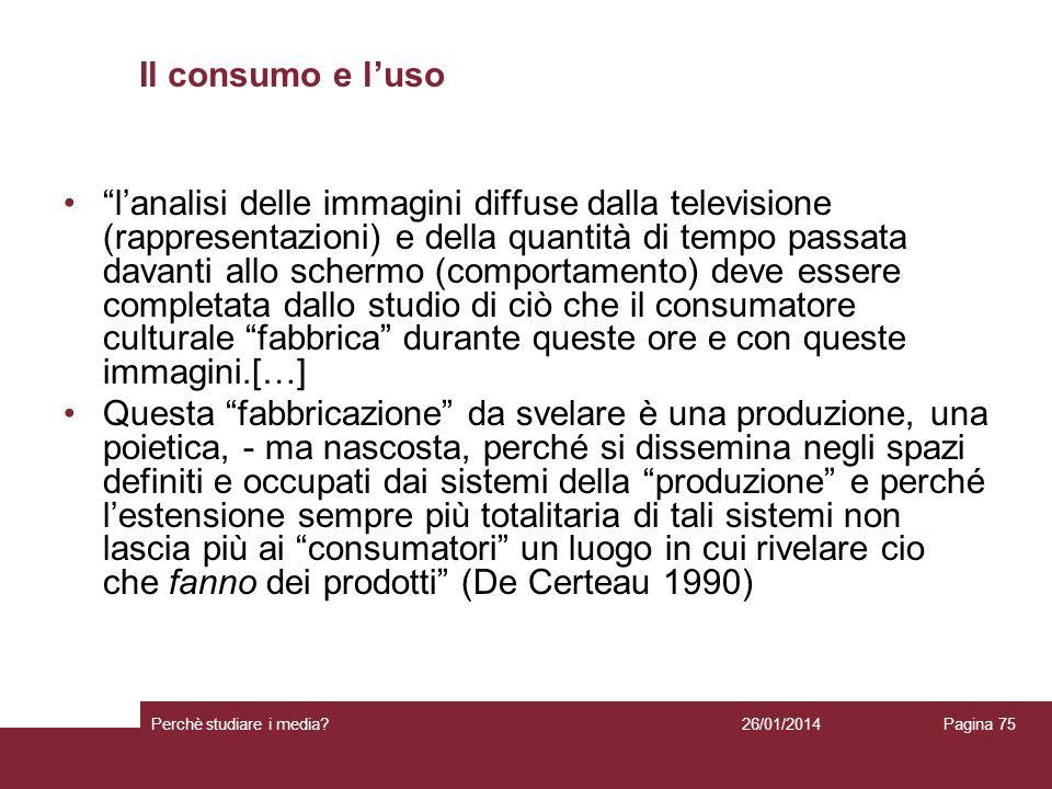 26/01/2014 Perchè studiare i media? Pagina 75 Il consumo e luso lanalisi delle immagini diffuse dalla televisione (rappresentazioni) e della quantità
