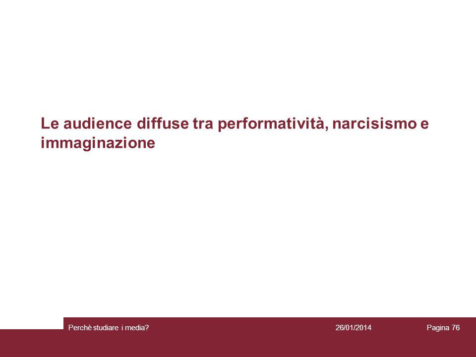 Le audience diffuse tra performatività, narcisismo e immaginazione 26/01/2014 Perchè studiare i media? Pagina 76