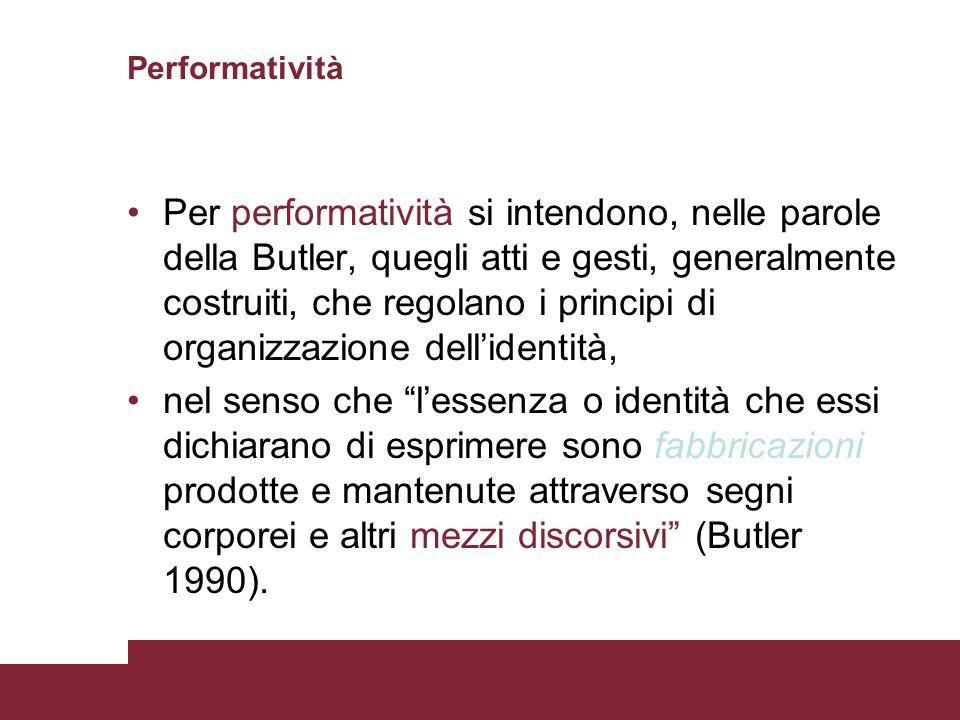 Performatività Per performatività si intendono, nelle parole della Butler, quegli atti e gesti, generalmente costruiti, che regolano i principi di org
