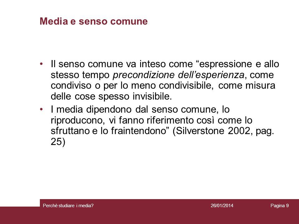 26/01/2014 Perchè studiare i media? Pagina 9 Media e senso comune Il senso comune va inteso come espressione e allo stesso tempo precondizione dellesp