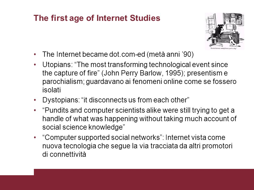 The first age of Internet Studies The Internet became dot.com-ed (metà anni 90) Utopians: The most transforming technological event since the capture