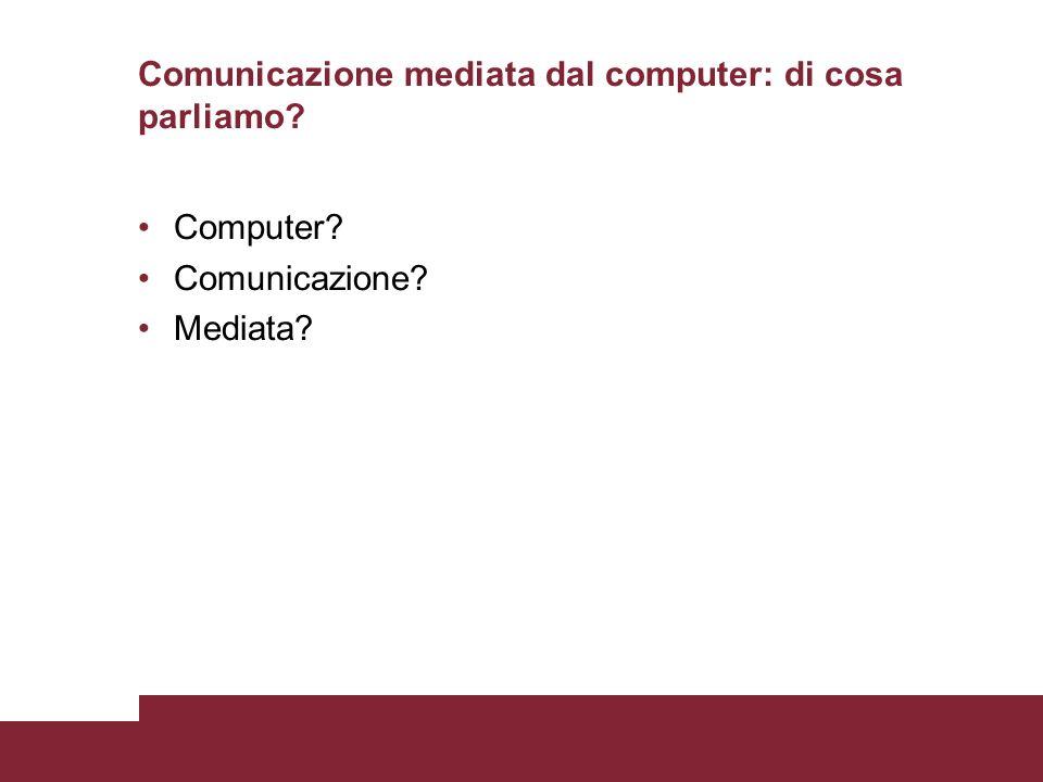 Comunicazione mediata dal computer: di cosa parliamo Computer Comunicazione Mediata