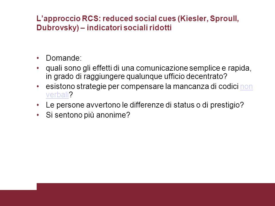 Lapproccio RCS: reduced social cues (Kiesler, Sproull, Dubrovsky) – indicatori sociali ridotti Domande: quali sono gli effetti di una comunicazione semplice e rapida, in grado di raggiungere qualunque ufficio decentrato.